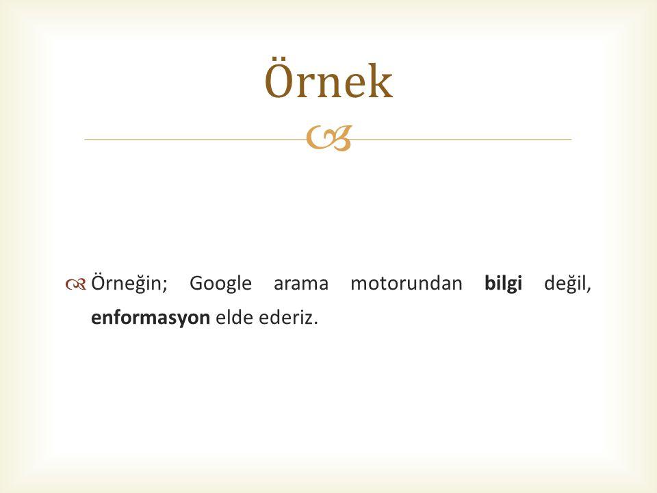  Örneğin; Google arama motorundan bilgi değil, enformasyon elde ederiz. Örnek
