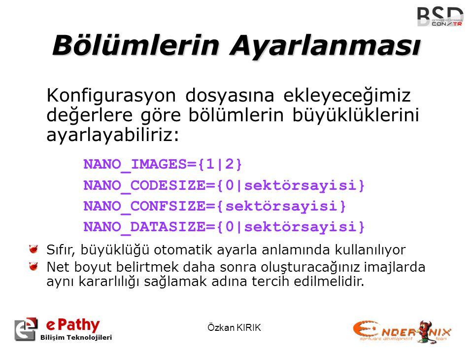 Özkan KIRIK Bölümlerin Ayarlanması Konfigurasyon dosyasına ekleyeceğimiz değerlere göre bölümlerin büyüklüklerini ayarlayabiliriz: NANO_IMAGES={1|2} NANO_CODESIZE={0|sektörsayisi} NANO_CONFSIZE={sektörsayisi} NANO_DATASIZE={0|sektörsayisi} Sıfır, büyüklüğü otomatik ayarla anlamında kullanılıyor Net boyut belirtmek daha sonra oluşturacağınız imajlarda aynı kararlılığı sağlamak adına tercih edilmelidir.