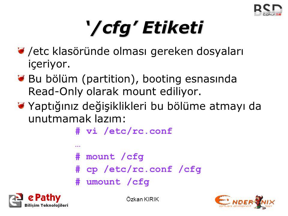 Özkan KIRIK '/cfg' Etiketi /etc klasöründe olması gereken dosyaları içeriyor. Bu bölüm (partition), booting esnasında Read-Only olarak mount ediliyor.