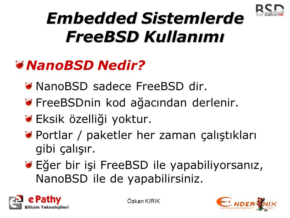 Özkan KIRIK Embedded Sistemlerde FreeBSD Kullanımı NanoBSD Nedir? NanoBSD sadece FreeBSD dir. FreeBSDnin kod ağacından derlenir. Eksik özelliği yoktur