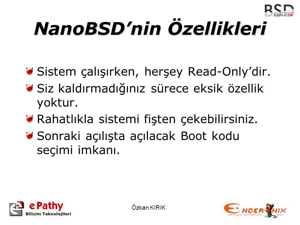Özkan KIRIK NanoBSD'nin Özellikleri Sistem çalışırken, herşey Read-Only'dir. Siz kaldırmadığınız sürece eksik özellik yoktur. Rahatlıkla sistemi fişte