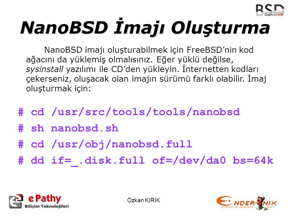 Özkan KIRIK NanoBSD İmajı Oluşturma # cd /usr/src/tools/tools/nanobsd # sh nanobsd.sh # cd /usr/obj/nanobsd.full # dd if=_.disk.full of=/dev/da0 bs=64k NanoBSD imajı oluşturabilmek için FreeBSD'nin kod ağacını da yüklemiş olmalısınız.