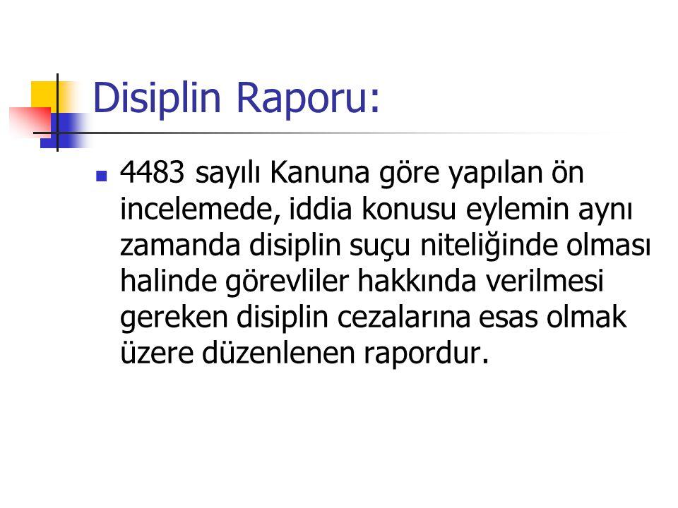 Disiplin Raporu: 4483 sayılı Kanuna göre yapılan ön incelemede, iddia konusu eylemin aynı zamanda disiplin suçu niteliğinde olması halinde görevliler