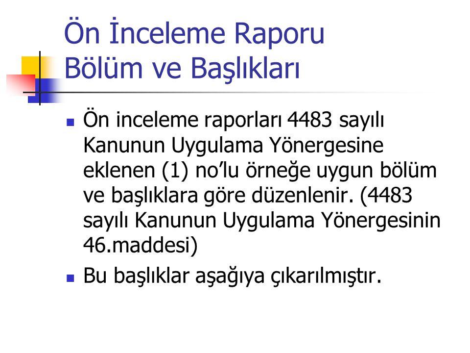 Ön İnceleme Raporu Bölüm ve Başlıkları Ön inceleme raporları 4483 sayılı Kanunun Uygulama Yönergesine eklenen (1) no'lu örneğe uygun bölüm ve başlıkla