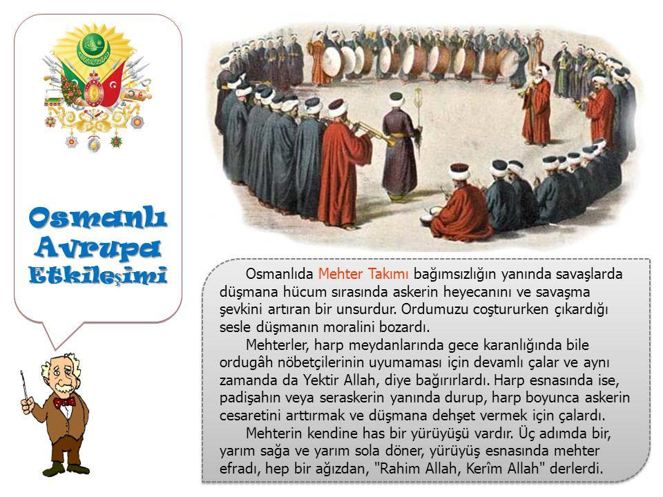 Osmanlı Avrupa Etkile ş imi Osmanlıda Mehter Takımı bağımsızlığın yanında savaşlarda düşmana hücum sırasında askerin heyecanını ve savaşma şevkini artıran bir unsurdur.