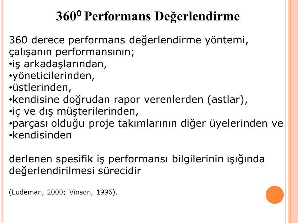 360 0 Performans Değerlendirme 360 derece performans değerlendirme yöntemi, çalışanın performansının; iş arkadaşlarından, yöneticilerinden, üstlerinden, kendisine doğrudan rapor verenlerden (astlar), iç ve dış müşterilerinden, parçası olduğu proje takımlarının diğer üyelerinden ve kendisinden derlenen spesifik iş performansı bilgilerinin ışığında değerlendirilmesi sürecidir (Ludeman, 2000; Vinson, 1996).