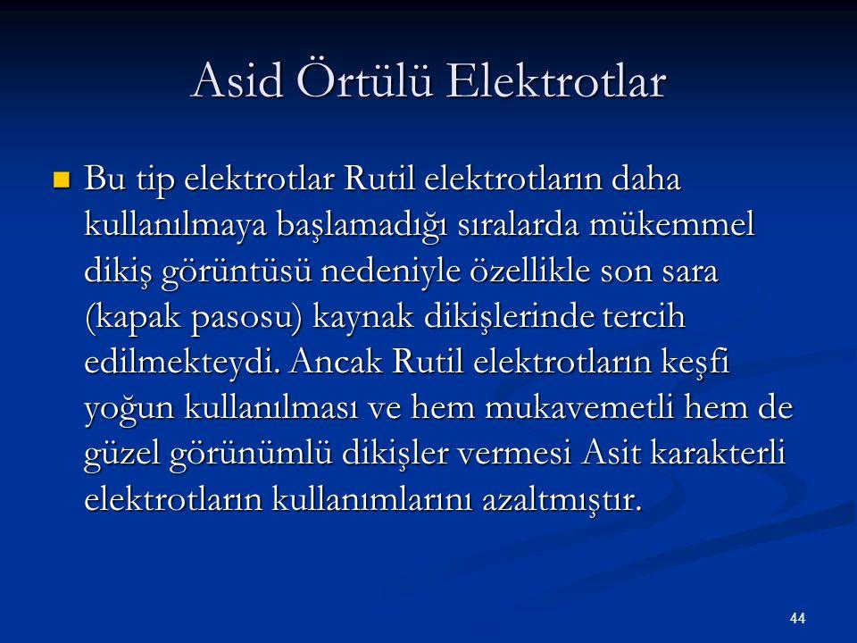 44 Asid Örtülü Elektrotlar Bu tip elektrotlar Rutil elektrotların daha kullanılmaya başlamadığı sıralarda mükemmel dikiş görüntüsü nedeniyle özellikle