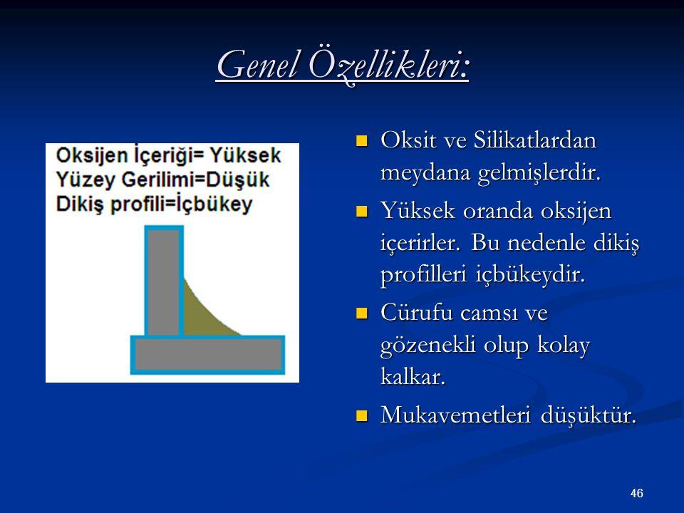 46 Genel Özellikleri: Oksit ve Silikatlardan meydana gelmişlerdir. Yüksek oranda oksijen içerirler. Bu nedenle dikiş profilleri içbükeydir. Cürufu cam