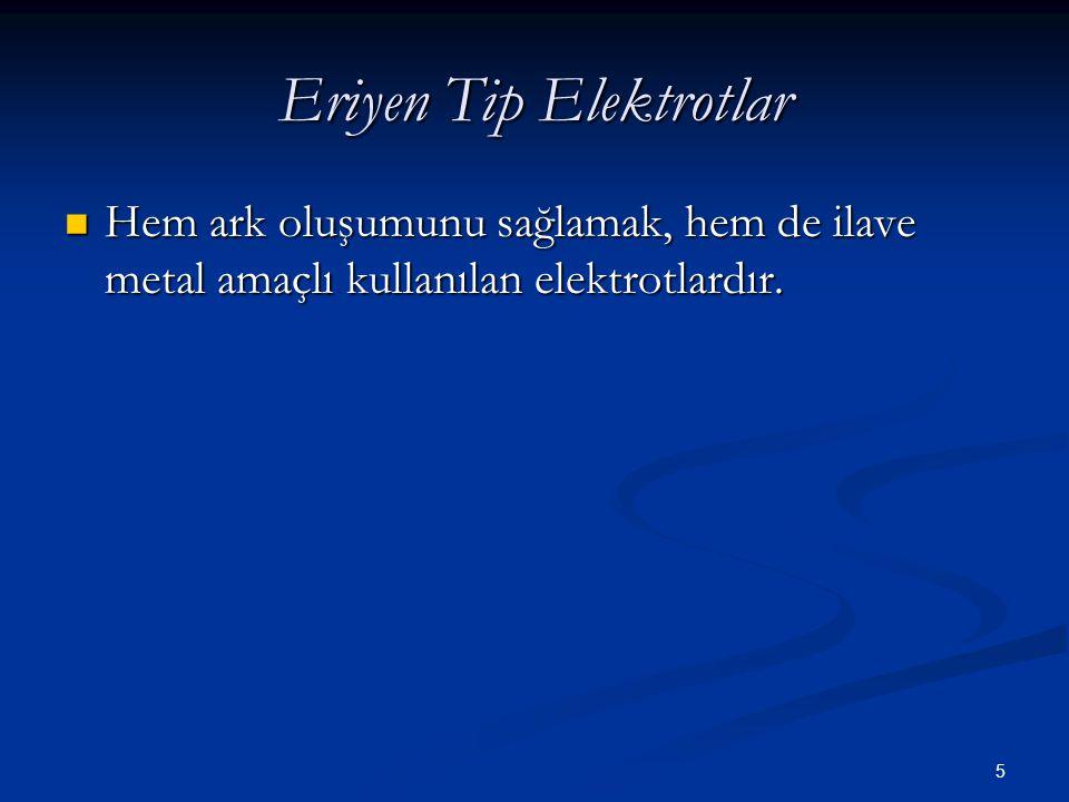 5 Eriyen Tip Elektrotlar Hem ark oluşumunu sağlamak, hem de ilave metal amaçlı kullanılan elektrotlardır. Hem ark oluşumunu sağlamak, hem de ilave met