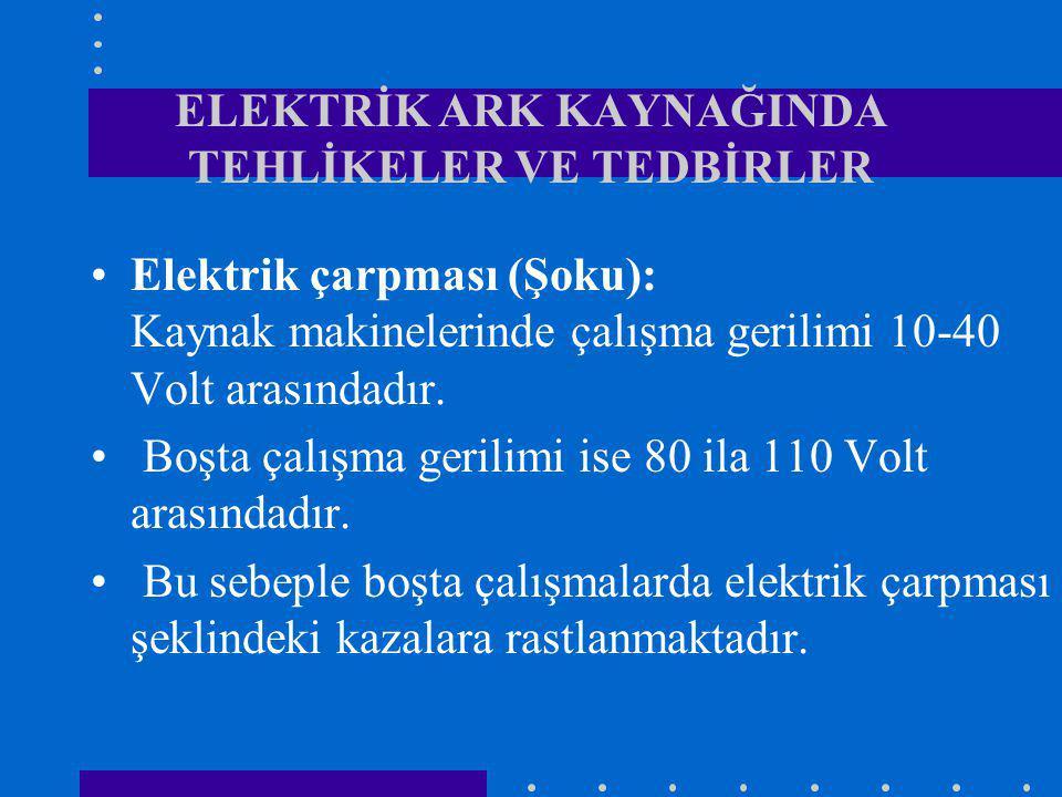 ELEKTRİK ARK KAYNAĞINDA TEHLİKELER VE TEDBİRLER Elektrik çarpması (Şoku): Kaynak makinelerinde çalışma gerilimi 10-40 Volt arasındadır. Boşta çalışma