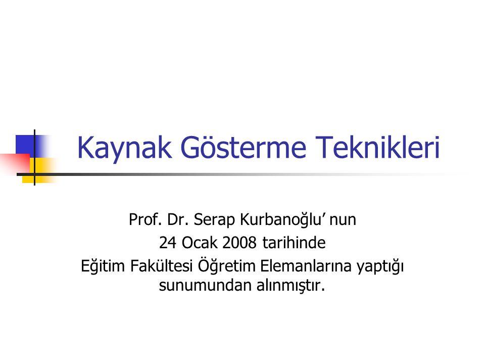 Kaynak Gösterme Teknikleri Prof. Dr. Serap Kurbanoğlu' nun 24 Ocak 2008 tarihinde Eğitim Fakültesi Öğretim Elemanlarına yaptığı sunumundan alınmıştır.