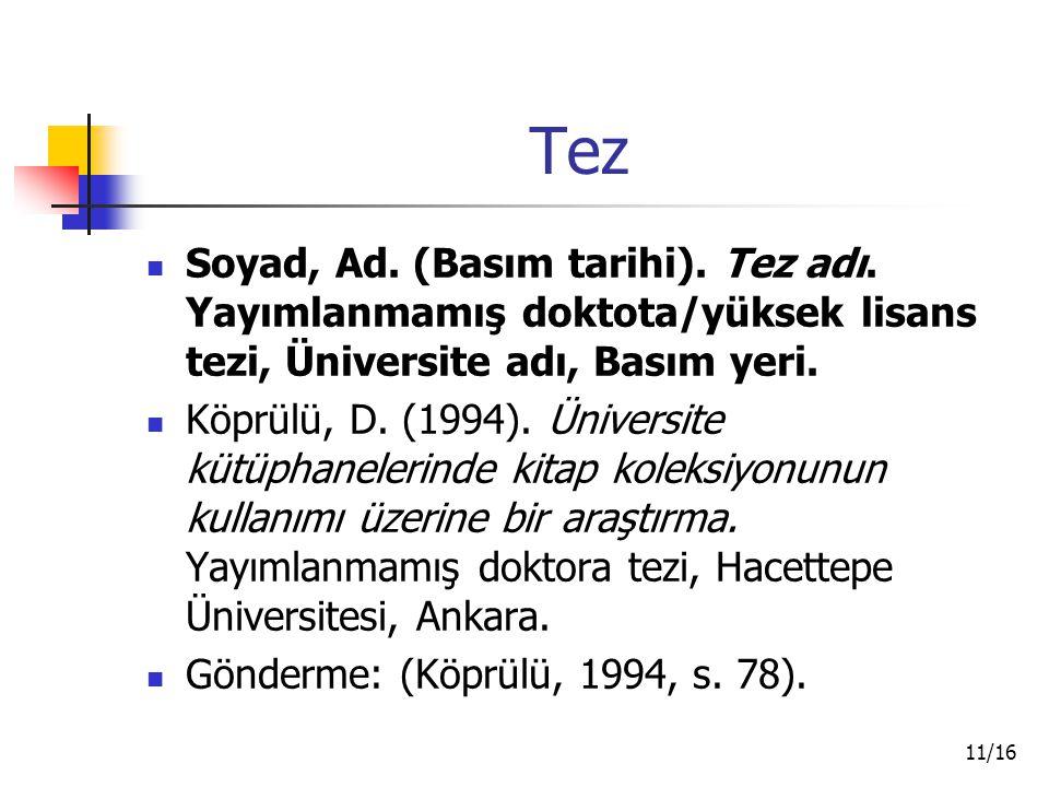 11/16 Tez Soyad, Ad. (Basım tarihi). Tez adı. Yayımlanmamış doktota/yüksek lisans tezi, Üniversite adı, Basım yeri. Köprülü, D. (1994). Üniversite küt