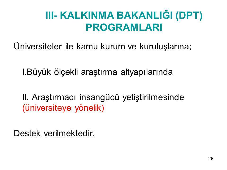 III- KALKINMA BAKANLIĞI (DPT) PROGRAMLARI Üniversiteler ile kamu kurum ve kuruluşlarına; I.Büyük ölçekli araştırma altyapılarında II. Araştırmacı insa