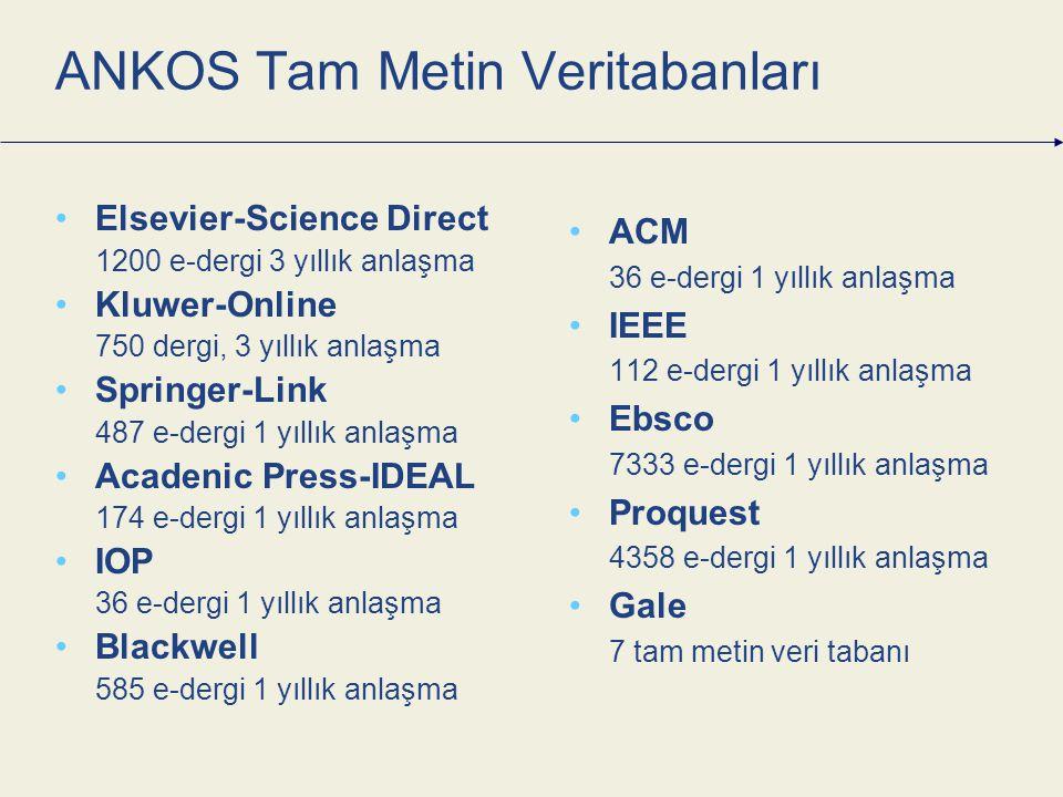 ANKOS Tam Metin Veritabanları Elsevier-Science Direct 1200 e-dergi 3 yıllık anlaşma Kluwer-Online 750 dergi, 3 yıllık anlaşma Springer-Link 487 e-dergi 1 yıllık anlaşma Acadenic Press-IDEAL 174 e-dergi 1 yıllık anlaşma IOP 36 e-dergi 1 yıllık anlaşma Blackwell 585 e-dergi 1 yıllık anlaşma ACM 36 e-dergi 1 yıllık anlaşma IEEE 112 e-dergi 1 yıllık anlaşma Ebsco 7333 e-dergi 1 yıllık anlaşma Proquest 4358 e-dergi 1 yıllık anlaşma Gale 7 tam metin veri tabanı