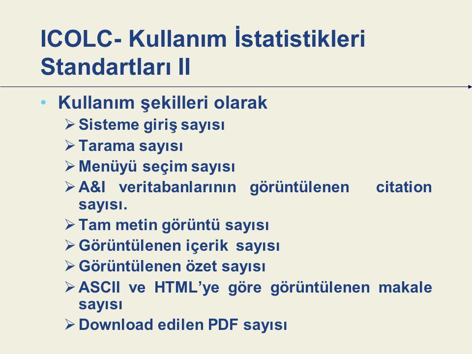 ICOLC- Kullanım İstatistikleri Standartları II Kullanım şekilleri olarak  Sisteme giriş sayısı  Tarama sayısı  Menüyü seçim sayısı  A&I veritabanlarının görüntülenen citation sayısı.