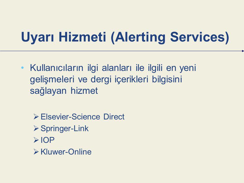 Uyarı Hizmeti (Alerting Services) Kullanıcıların ilgi alanları ile ilgili en yeni gelişmeleri ve dergi içerikleri bilgisini sağlayan hizmet  Elsevier-Science Direct  Springer-Link  IOP  Kluwer-Online