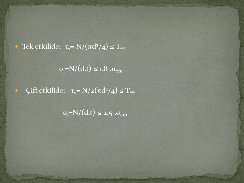 Tek etkilide: τ s = N/(πd 2 /4) ≤ T sem σ l =N/(d.t) ≤ 1.8.σ em Çift etkilide: τ s = N/2(πd 2 /4) ≤ T sem σ l =N/(d.t) ≤ 2.5.σ em