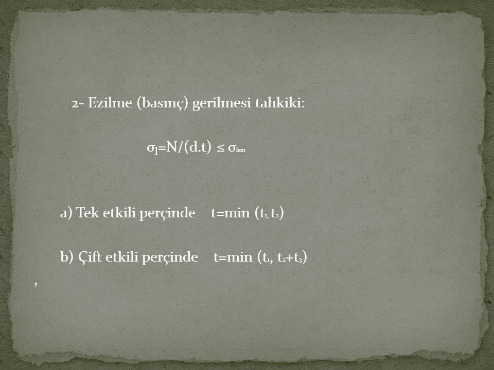 2- Ezilme (basınç) gerilmesi tahkiki: σ l =N/(d.t) ≤ σ lem a) Tek etkili perçinde t=min (t 1, t 2 ) b) Çift etkili perçinde t=min (t 1, t 2 +t 3 ),