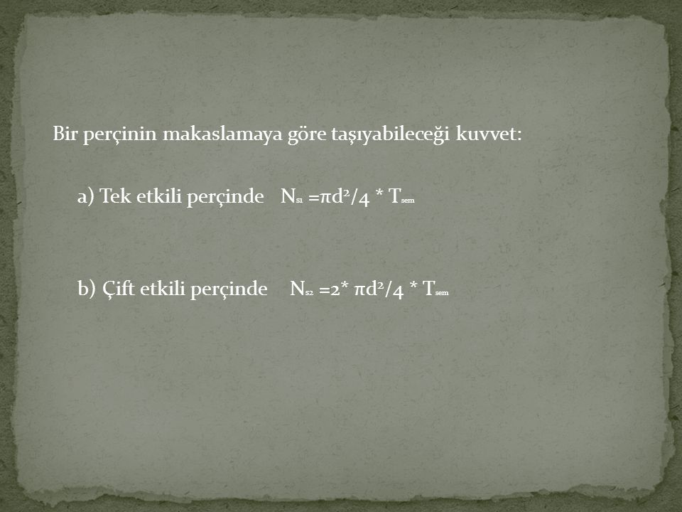 Bir perçinin makaslamaya göre taşıyabileceği kuvvet: a) Tek etkili perçinde N s1 =πd 2 /4 * T sem b) Çift etkili perçinde N s2 =2* πd 2 /4 * T sem