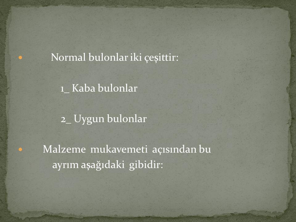 Normal bulonlar iki çeşittir: 1_ Kaba bulonlar 2_ Uygun bulonlar Malzeme mukavemeti açısından bu ayrım aşağıdaki gibidir: