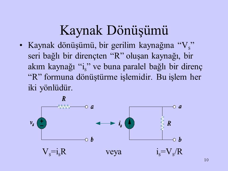 """10 Kaynak Dönüşümü Kaynak dönüşümü, bir gerilim kaynağına """"V s """" seri bağlı bir dirençten """"R"""" oluşan kaynağı, bir akım kaynağı """"i s """" ve buna paralel"""
