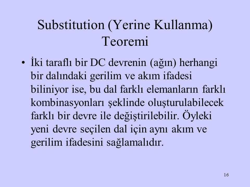 16 Substitution (Yerine Kullanma) Teoremi İki taraflı bir DC devrenin (ağın) herhangi bir dalındaki gerilim ve akım ifadesi biliniyor ise, bu dal farklı elemanların farklı kombinasyonları şeklinde oluşturulabilecek farklı bir devre ile değiştirilebilir.