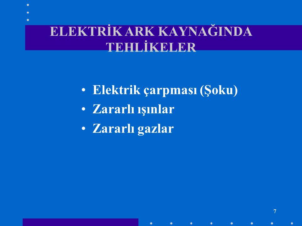 8 ELEKTRİK ARK KAYNAĞINDA TEHLİKELER VE TEDBİRLER Elektrik çarpması (Şoku): Kaynak makinelerinde çalışma gerilimi 10-40 Volt arasındadır.