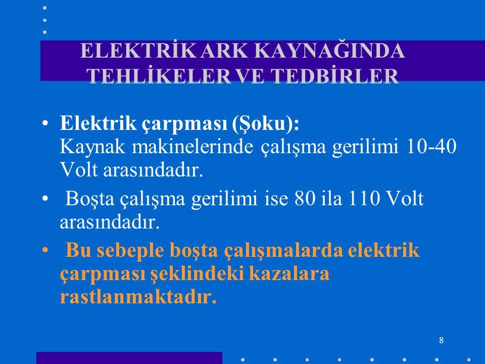 8 ELEKTRİK ARK KAYNAĞINDA TEHLİKELER VE TEDBİRLER Elektrik çarpması (Şoku): Kaynak makinelerinde çalışma gerilimi 10-40 Volt arasındadır. Boşta çalışm