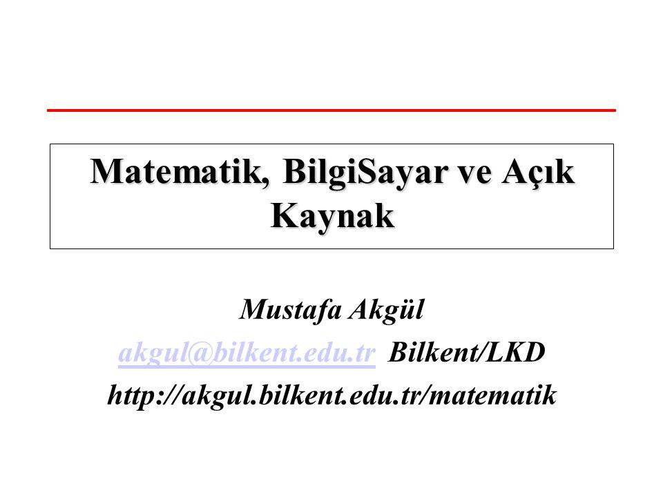 Mustafa Akgül akgul@bilkent.edu.trakgul@bilkent.edu.tr Bilkent/LKD http://akgul.bilkent.edu.tr/matematik Matematik, BilgiSayar ve Açık Kaynak