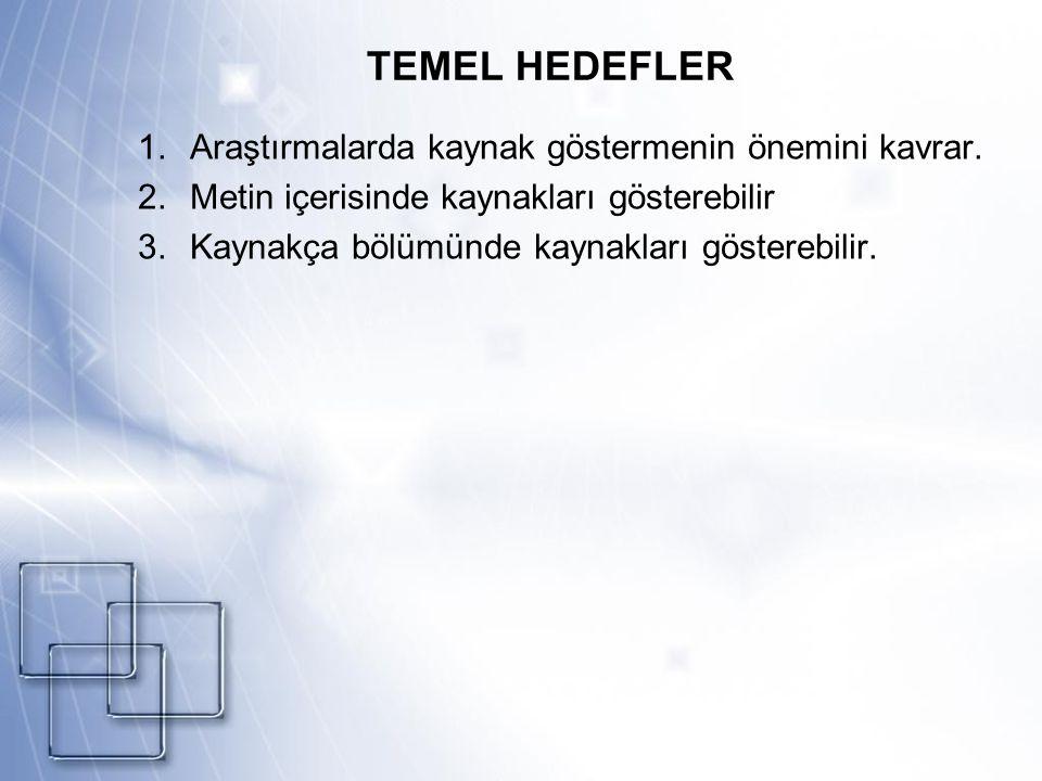TEMEL HEDEFLER 1.Araştırmalarda kaynak göstermenin önemini kavrar. 2.Metin içerisinde kaynakları gösterebilir 3.Kaynakça bölümünde kaynakları göstereb