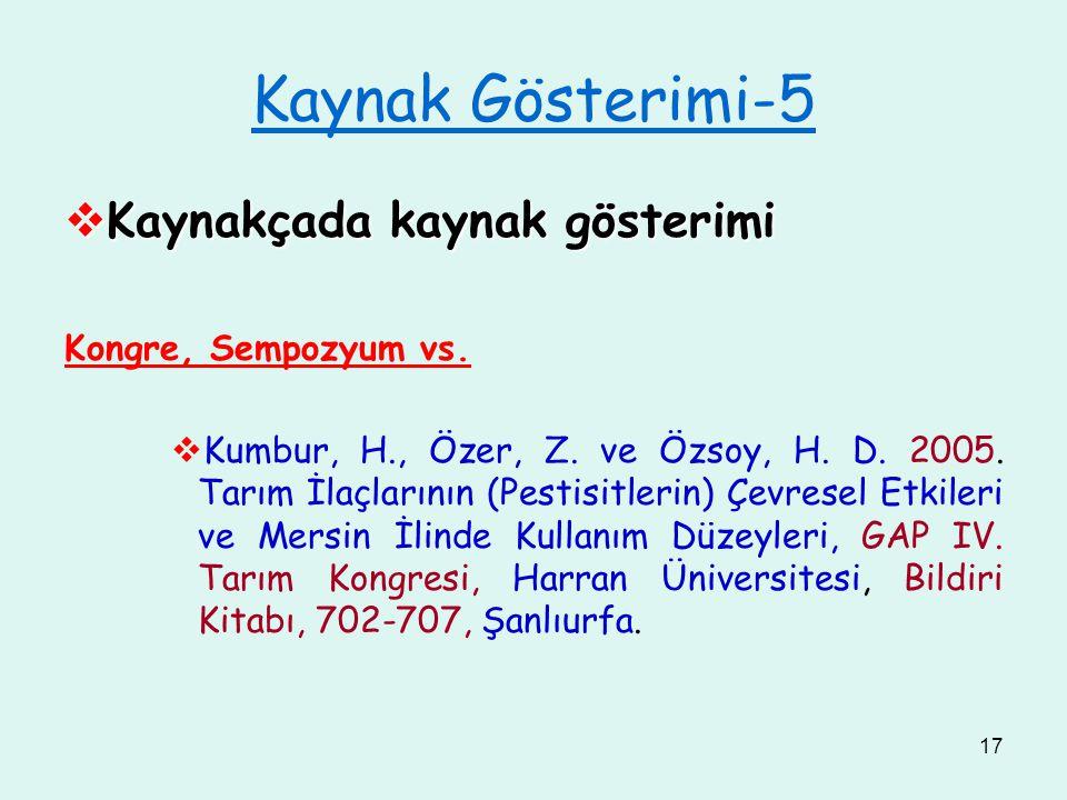 17 Kaynak Gösterimi-5  Kaynakçada kaynak gösterimi Kongre, Sempozyum vs.  Kumbur, H., Özer, Z. ve Özsoy, H. D. 2005. Tarım İlaçlarının (Pestisitleri