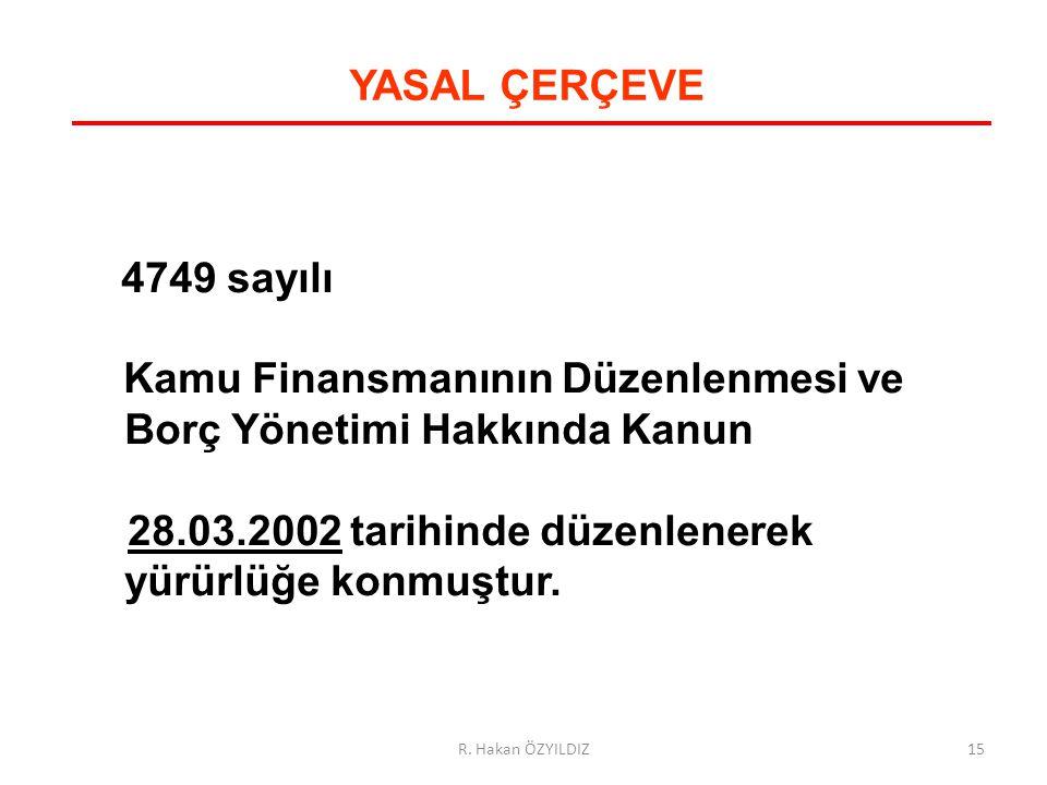 4749 sayılı Kamu Finansmanının Düzenlenmesi ve Borç Yönetimi Hakkında Kanun 28.03.2002 tarihinde düzenlenerek yürürlüğe konmuştur. YASAL ÇERÇEVE 15R.