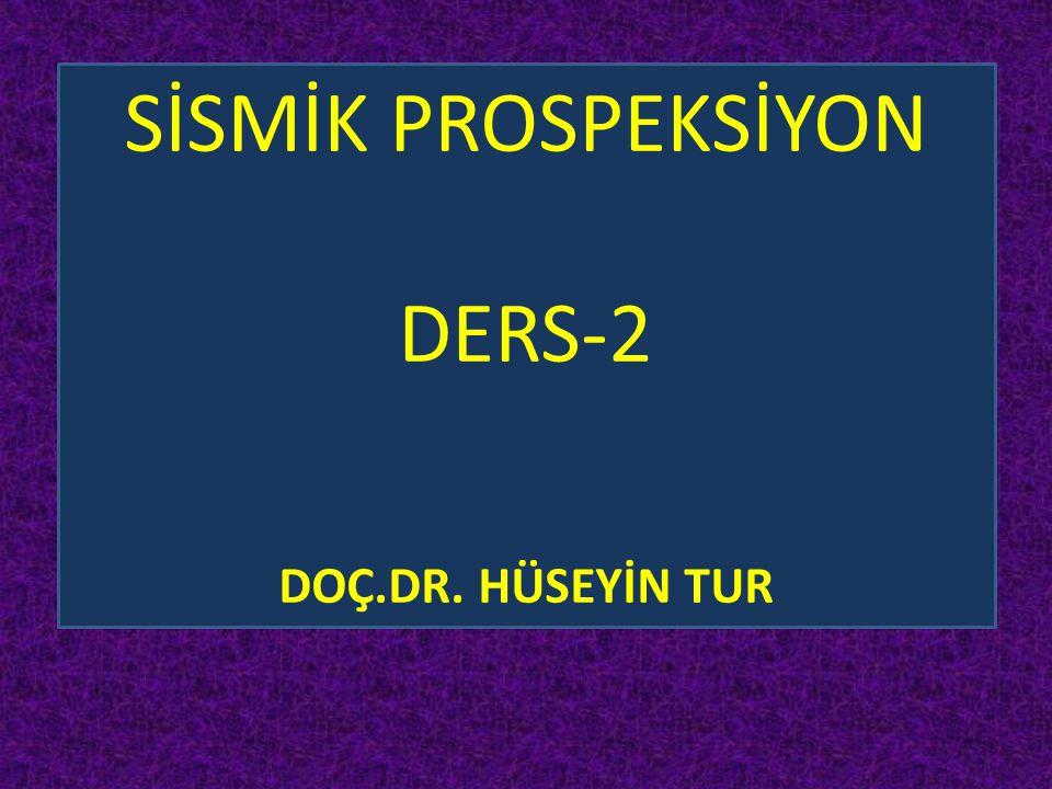 SİSMİK PROSPEKSİYON DERS-2 DOÇ.DR. HÜSEYİN TUR