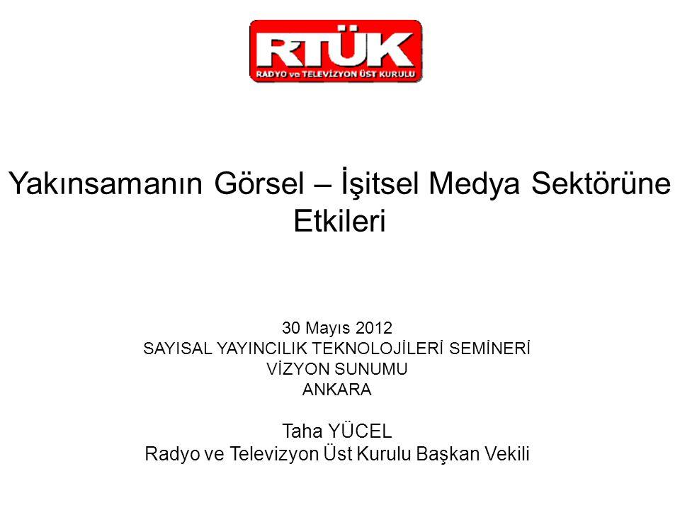 Yakınsamanın Görsel – İşitsel Medya Sektörüne Etkileri 30 Mayıs 2012 SAYISAL YAYINCILIK TEKNOLOJİLERİ SEMİNERİ VİZYON SUNUMU ANKARA Taha YÜCEL Radyo ve Televizyon Üst Kurulu Başkan Vekili