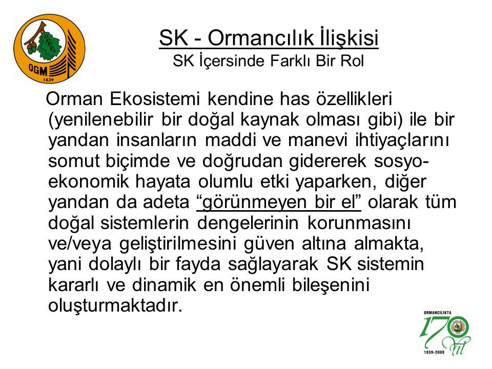 SK - Ormancılık İlişkisi SK İçersinde Farklı Bir Rol Orman Ekosistemi kendine has özellikleri (yenilenebilir bir doğal kaynak olması gibi) ile bir yandan insanların maddi ve manevi ihtiyaçlarını somut biçimde ve doğrudan gidererek sosyo- ekonomik hayata olumlu etki yaparken, diğer yandan da adeta görünmeyen bir el olarak tüm doğal sistemlerin dengelerinin korunmasını ve/veya geliştirilmesini güven altına almakta, yani dolaylı bir fayda sağlayarak SK sistemin kararlı ve dinamik en önemli bileşenini oluşturmaktadır.