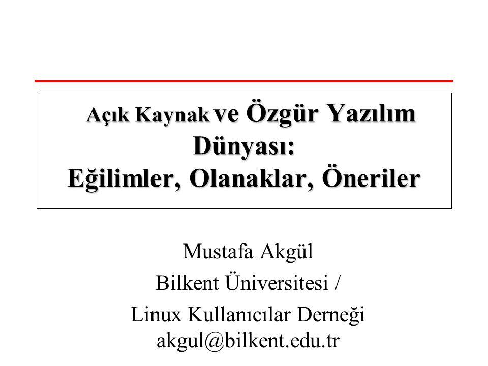 Mustafa Akgül Bilkent Üniversitesi / Linux Kullanıcılar Derneği akgul@bilkent.edu.tr Açık Kaynak ve Özgür Yazılım Dünyası: Eğilimler, Olanaklar, Öneriler Açık Kaynak ve Özgür Yazılım Dünyası: Eğilimler, Olanaklar, Öneriler