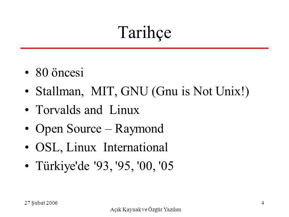 27 Şubat 2006 Açık Kaynak ve Özgür Yazılım 4 Tarihçe 80 öncesi Stallman, MIT, GNU (Gnu is Not Unix!) Torvalds and Linux Open Source – Raymond OSL, Linux International Türkiye de 93, 95, 00, 05