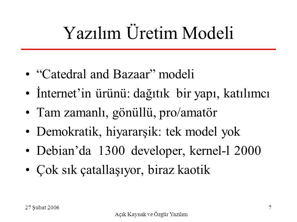 27 Şubat 2006 Açık Kaynak ve Özgür Yazılım 7 Yazılım Üretim Modeli Catedral and Bazaar modeli İnternet'in ürünü: dağıtık bir yapı, katılımcı Tam zamanlı, gönüllü, pro/amatör Demokratik, hiyararşik: tek model yok Debian'da 1300 developer, kernel-l 2000 Çok sık çatallaşıyor, biraz kaotik
