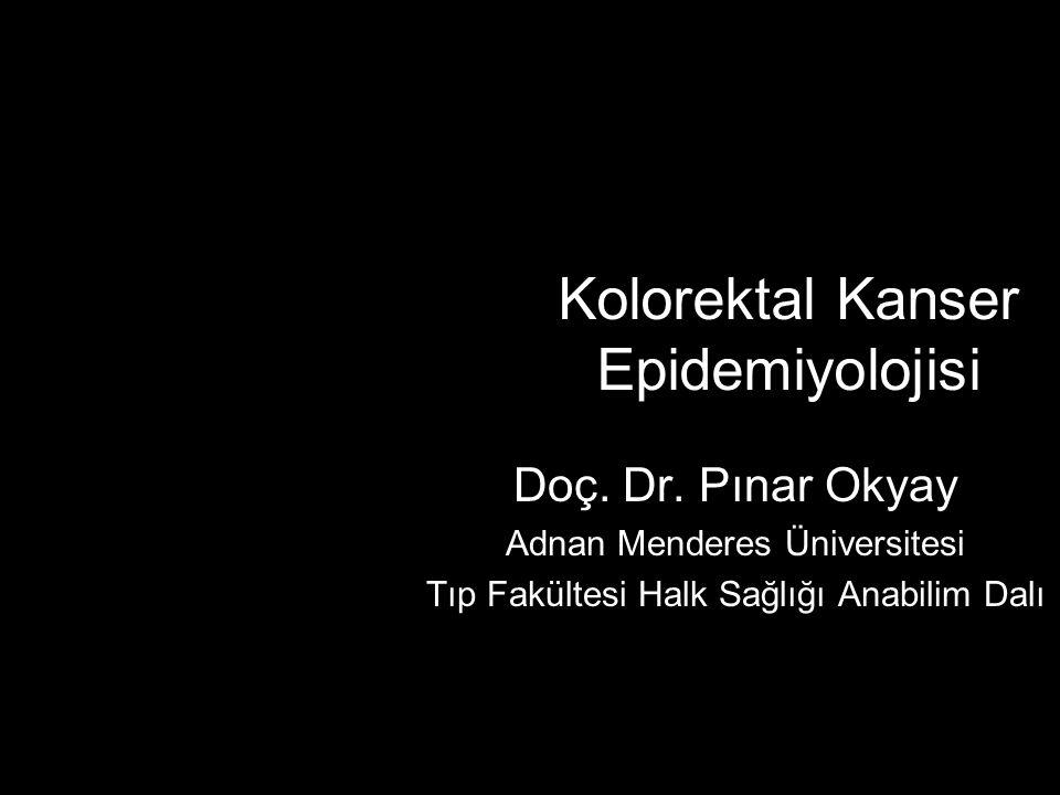 Kolorektal Kanser Epidemiyolojisi Doç. Dr. Pınar Okyay Adnan Menderes Üniversitesi Tıp Fakültesi Halk Sağlığı Anabilim Dalı