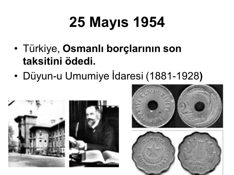 25 Mayıs 1954 Türkiye, Osmanlı borçlarının son taksitini ödedi. Düyun-u Umumiye İdaresi (1881-1928)