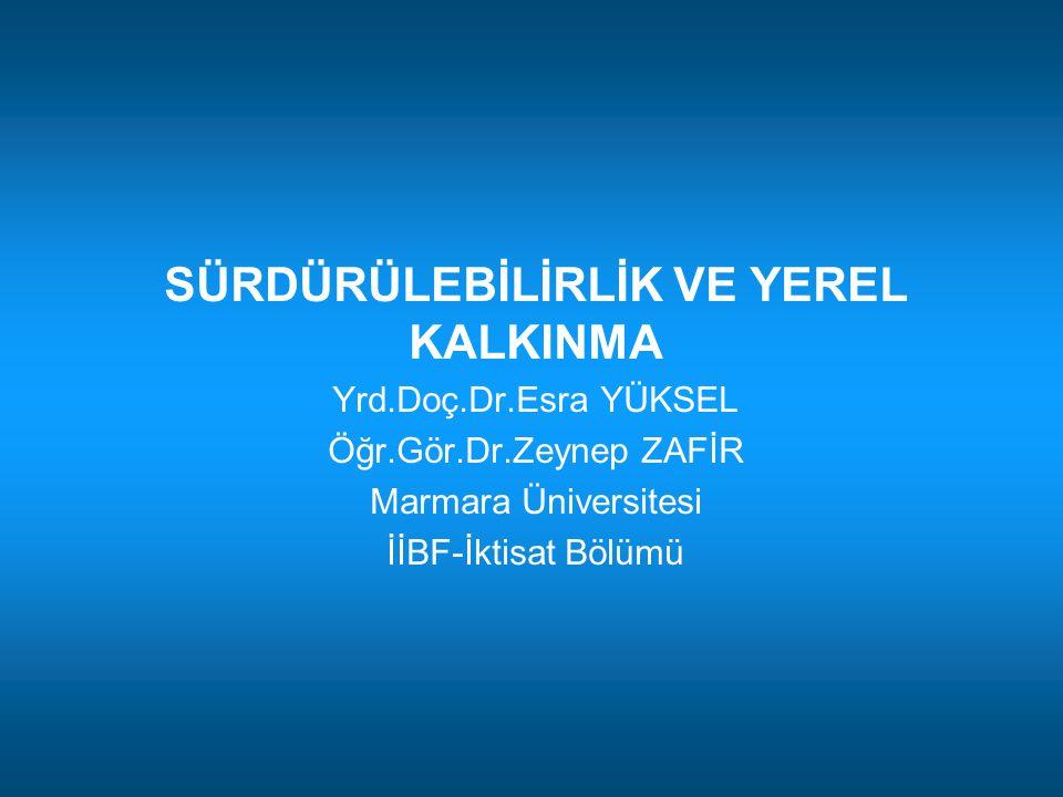 SÜRDÜRÜLEBİLİRLİK VE YEREL KALKINMA Yrd.Doç.Dr.Esra YÜKSEL Öğr.Gör.Dr.Zeynep ZAFİR Marmara Üniversitesi İİBF-İktisat Bölümü