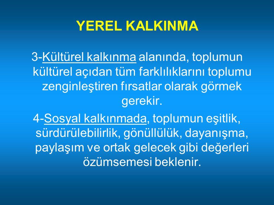 YEREL KALKINMA 3-Kültürel kalkınma alanında, toplumun kültürel açıdan tüm farklılıklarını toplumu zenginleştiren fırsatlar olarak görmek gerekir. 4-So