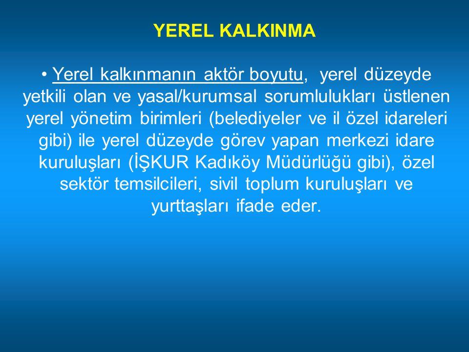 YEREL KALKINMA Yerel kalkınmanın aktör boyutu, yerel düzeyde yetkili olan ve yasal/kurumsal sorumlulukları üstlenen yerel yönetim birimleri (belediyel