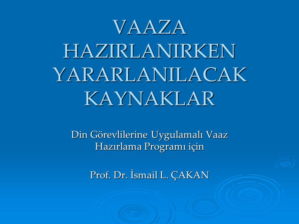 VAAZA HAZIRLANIRKEN YARARLANILACAK KAYNAKLAR Din Görevlilerine Uygulamalı Vaaz Hazırlama Programı için Prof. Dr. İsmail L. ÇAKAN
