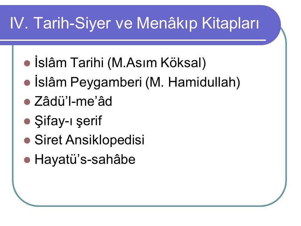 IV. Tarih-Siyer ve Menâkıp Kitapları İslâm Tarihi (M.Asım Köksal) İslâm Peygamberi (M. Hamidullah) Zâdü'l-me'âd Şifay-ı şerif Siret Ansiklopedisi Haya