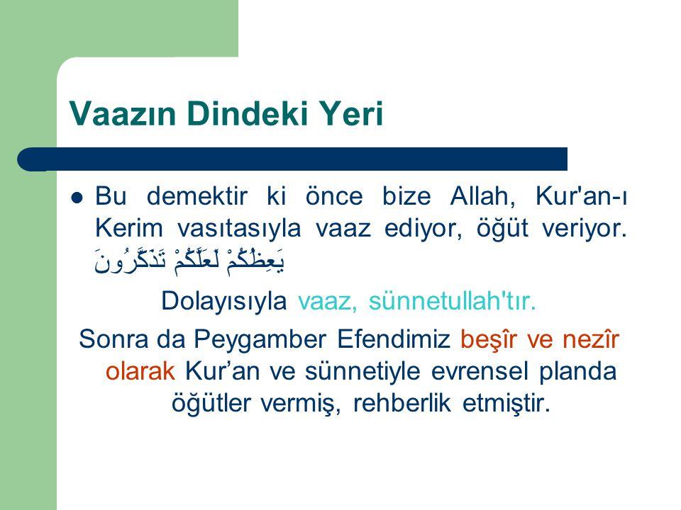Vaazın Dindeki Yeri Bu demektir ki önce bize Allah, Kur'an-ı Kerim vasıtasıyla vaaz ediyor, öğüt veriyor. يَعِظُكُمْ لَعَلَّكُمْ تَذَكَّرُونَ Dolayısı