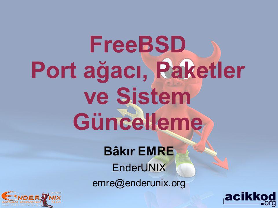Bâkır EMRE EnderUNIX emre@enderunix.org FreeBSD Port ağacı, Paketler ve Sistem Güncelleme