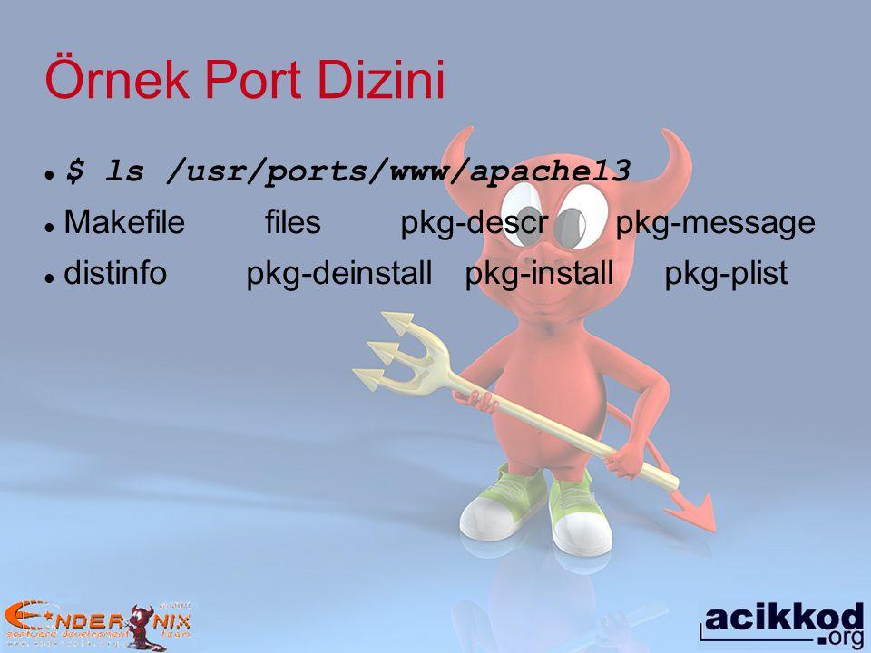 Örnek Port Dizini $ ls /usr/ports/www/apache13 Makefile files pkg-descr pkg-message distinfo pkg-deinstall pkg-install pkg-plist
