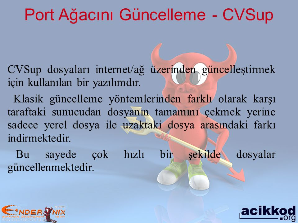 Port Ağacını Güncelleme # cvsup –g –L 2 /usr/share/examples/cvsup/ports-supfile Parsing supfile /usr/share/examples/cvsup/ports-supfile Connecting to cvsup.tr.freebsd.org Connected to cvsup.tr.freebsd.org Server software version: SNAP_16_1f Negotiating file attribute support Exchanging collection information Establishing multiplexed-mode data connection Running Updating collection ports-all/cvs Edit ports/audio/rawrec/Makefile Add delta 1.10 2003.09.04.21.38.39 krion ………… Edit ports/x11-wm/xfce4-systray/distinfo Add delta 1.2 2003.09.03.09.46.29 demon Edit ports/x11-wm/xfce4-wm/Makefile Add delta 1.5 2003.09.03.09.46.30 demon Edit ports/x11-wm/xfce4-wm/distinfo Add delta 1.3 2003.09.03.09.46.30 demon Shutting down connection to server Finished successfully