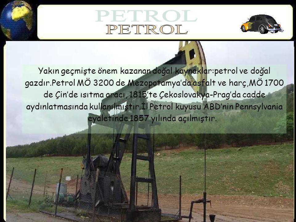 Yakın geçmişte önem kazanan doğal kaynaklar:petrol ve doğal gazdır.Petrol MÖ 3200 de Mezopotamya'da asfalt ve harç,MÖ 1700 de Çin'de ısıtma aracı, 181